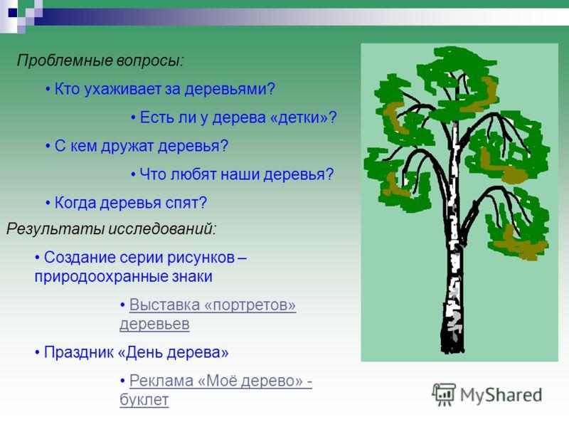 Проблемные вопросы: Кто ухаживает за деревьями? Есть ли у дерева «детки»? С кем дружат деревья? Что любят наши деревья? Когда деревья спят? Результаты исследований: Создание серии рисунков – природоохранные знаки Выставка «портретов» деревьевВыставка