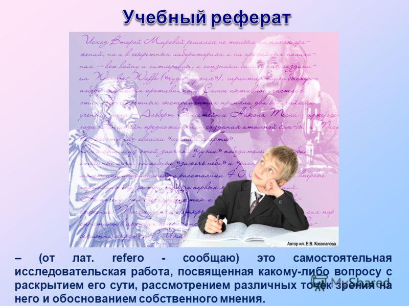 – (от лат. refero - сообщаю) это самостоятельная исследовательская работа, посвященная какому-либо вопросу с раскрытием его сути, рассмотрением различных точек зрения на него и обоснованием собственного мнения.