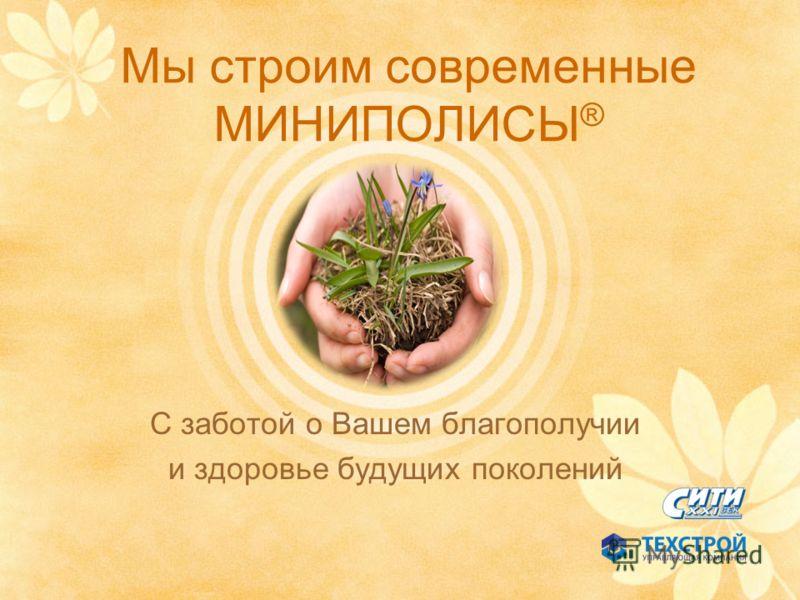 Мы строим современные МИНИПОЛИСЫ ® С заботой о Вашем благополучии и здоровье будущих поколений