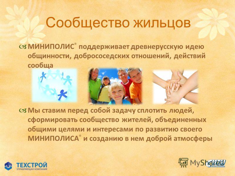 Сообщество жильцов МИНИПОЛИС ® поддерживает древнерусскую идею общинности, добрососедских отношений, действий сообща Мы ставим перед собой задачу сплотить людей, сформировать сообщество жителей, объединенных общими целями и интересами по развитию сво