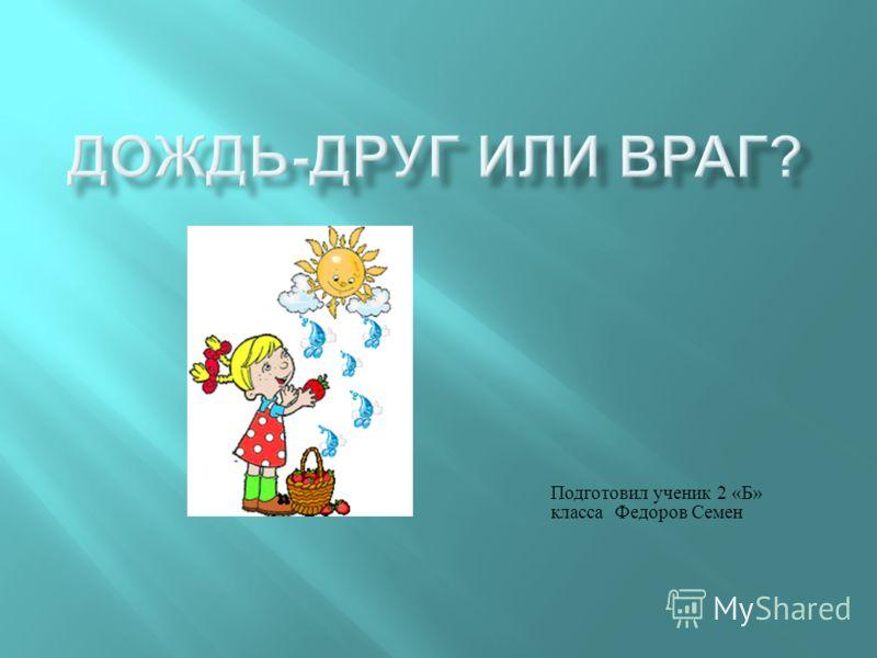 Подготовил ученик 2 « Б » класса Федоров Семен