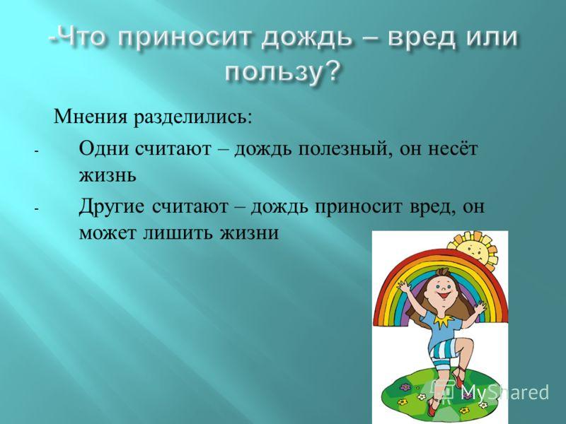 Мнения разделились : - Одни считают – дождь полезный, он несёт жизнь - Другие считают – дождь приносит вред, он может лишить жизни