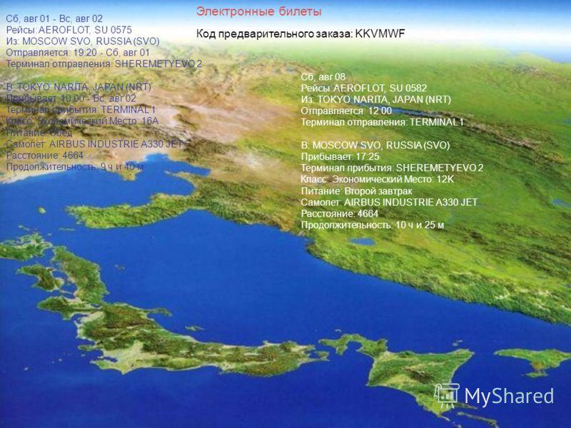 Сб, авг 01 - Вс, авг 02 Рейсы: AEROFLOT, SU 0575 Из: MOSCOW SVO, RUSSIA (SVO) Отправляется: 19:20 - Сб, авг 01 Терминал отправления: SHEREMETYEVO 2 В: TOKYO NARITA, JAPAN (NRT) Прибывает: 10:00 - Вс, авг 02 Терминал прибытия: TERMINAL 1 Класс: Эконом