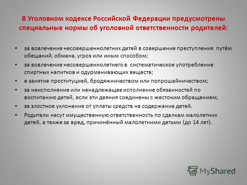 В Уголовном кодексе Российской Федерации предусмотрены специальные нормы об уголовной ответственности родителей: за вовлечение несовершеннолетних детей в совершение преступления путём обещаний, обмана, угроз или иным способом; за вовлечение несоверше