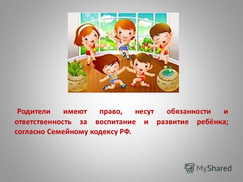 Родители имеют право, несут обязанности и ответственность за воспитание и развитие ребёнка; согласно Семейному кодексу РФ.