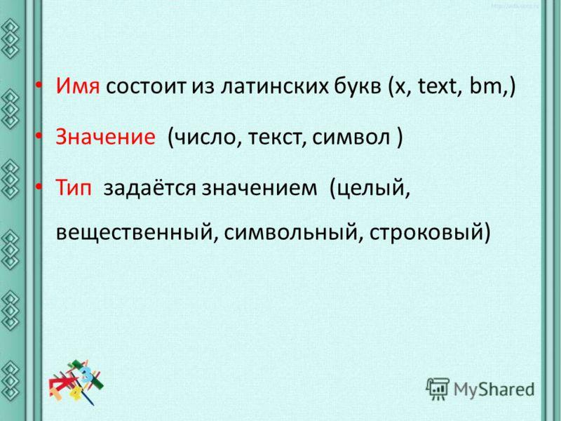 Имя состоит из латинских букв (x, text, bm,) Значение (число, текст, символ ) Тип задаётся значением (целый, вещественный, символьный, строковый)