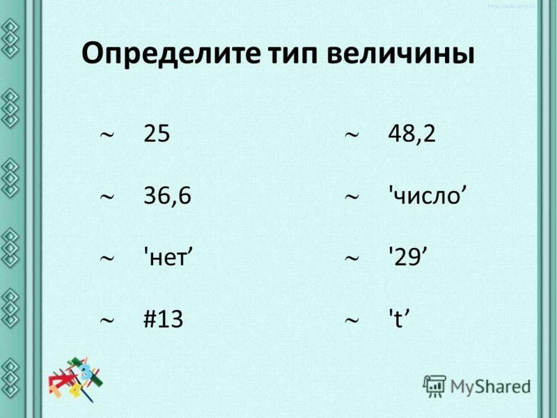 Определите тип величины 25 36,6 'нет #13 48,2 'число '29 't