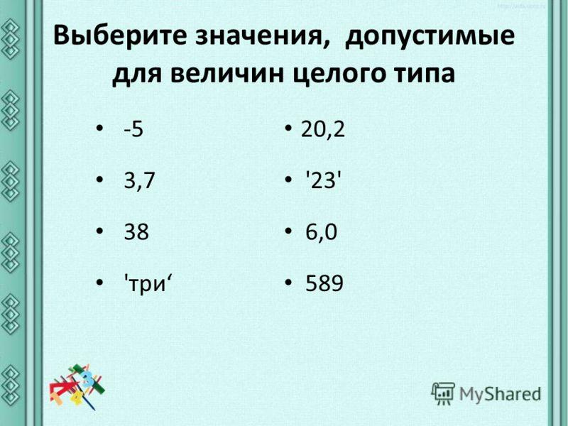 Выберите значения, допустимые для величин целого типа -5 3,7 38 'три 20,2 '23' 6,0 589