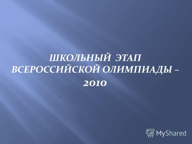 ШКОЛЬНЫЙ ЭТАП ВСЕРОССИЙСКОЙ ОЛИМПИАДЫ – 2010