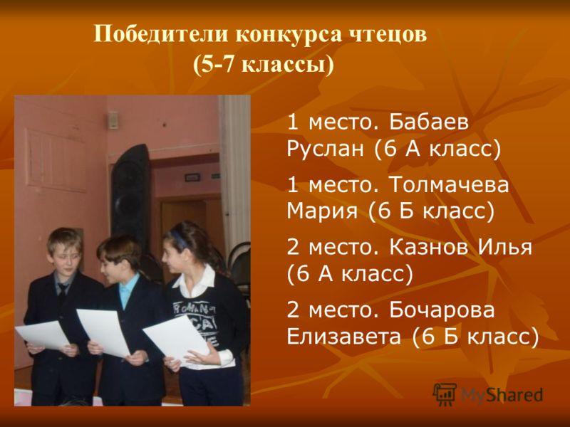 Победители конкурса чтецов (5-7 классы) 1 место. Бабаев Руслан (6 А класс) 1 место. Толмачева Мария (6 Б класс) 2 место. Казнов Илья (6 А класс) 2 место. Бочарова Елизавета (6 Б класс)