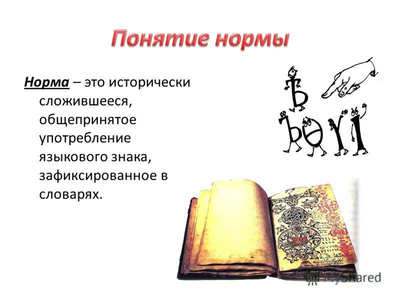 Норма – это исторически сложившееся, общепринятое употребление языкового знака, зафиксированное в словарях.