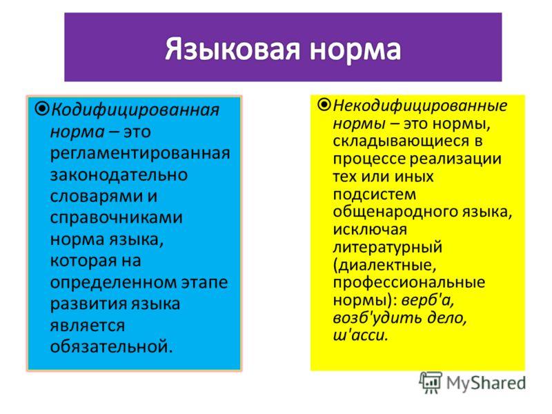 Кодифицированная норма – это регламентированная законодательно словарями и справочниками норма языка, которая на определенном этапе развития языка является обязательной. Некодифицированные нормы – это нормы, складывающиеся в процессе реализации тех и