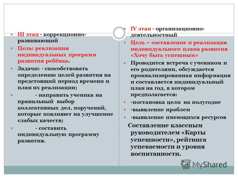 III этап - коррекционно- развивающий Цель: реализация индивидуальных программ развития ребёнка. Задачи: - способствовать определению целей развития на предстоящий период времени и план их реализации; - направить ученика на правильный выбор коллективн
