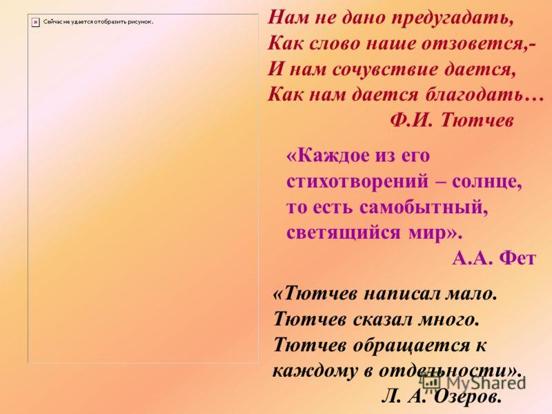 Нам не дано предугадать, Как слово наше отзовется,- И нам сочувствие дается, Как нам дается благодать… Ф.И. Тютчев «Каждое из его стихотворений – солнце, то есть самобытный, светящийся мир». А.А. Фет «Тютчев написал мало. Тютчев сказал много. Тютчев
