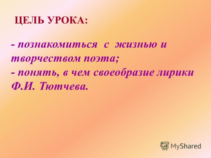 ЦЕЛЬ УРОКА: - познакомиться с жизнью и творчеством поэта; - понять, в чем своеобразие лирики Ф.И. Тютчева.