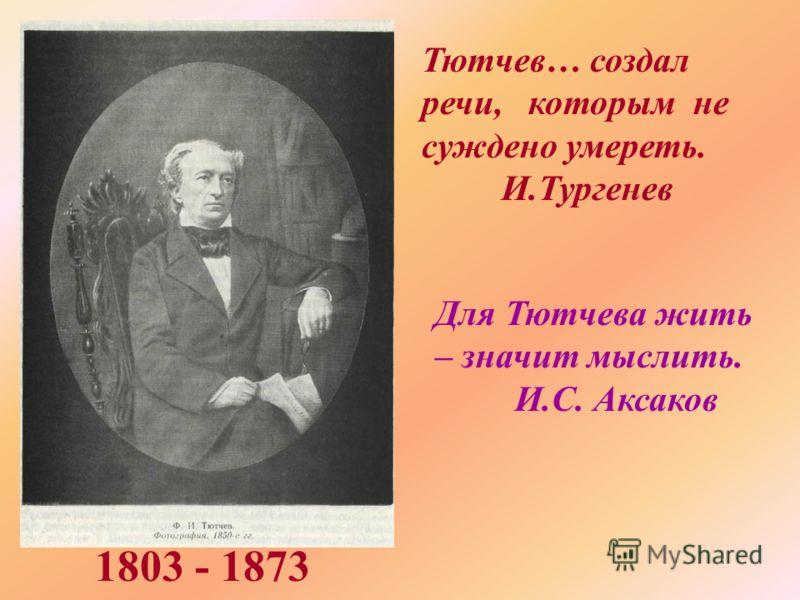 Тютчев… создал речи, которым не суждено умереть. И.Тургенев Для Тютчева жить – значит мыслить. И.С. Аксаков 1803 - 1873