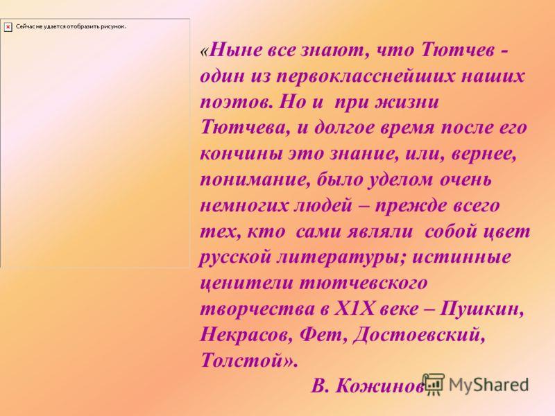 « Ныне все знают, что Тютчев - один из первокласснейших наших поэтов. Но и при жизни Тютчева, и долгое время после его кончины это знание, или, вернее, понимание, было уделом очень немногих людей – прежде всего тех, кто сами являли собой цвет русской