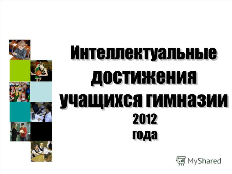 Об основных показателях деятельности системы образования Интеллектуальные достижения учащихся гимназии 2012 года