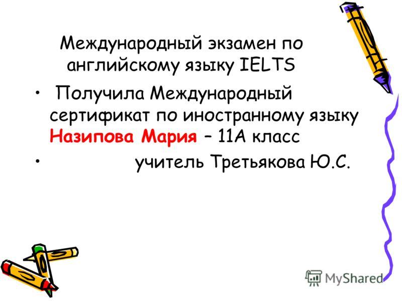 Международный экзамен по английскому языку IELTS Получила Международный сертификат по иностранному языку Назипова Мария – 11А класс учитель Третьякова Ю.С.