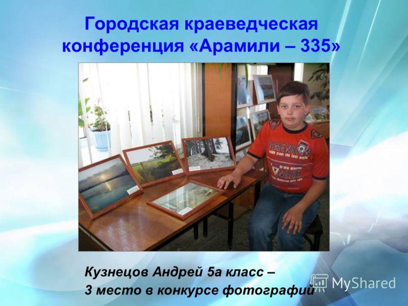 Городская краеведческая конференция «Арамили – 335» Кузнецов Андрей 5а класс – 3 место в конкурсе фотографий