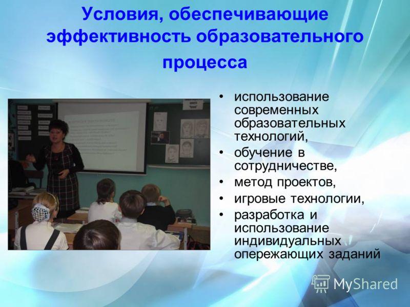 Условия, обеспечивающие эффективность образовательного процесса использование современных образовательных технологий, обучение в сотрудничестве, метод проектов, игровые технологии, разработка и использование индивидуальных опережающих заданий