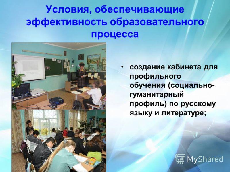 Условия, обеспечивающие эффективность образовательного процесса создание кабинета для профильного обучения (социально- гуманитарный профиль) по русскому языку и литературе;