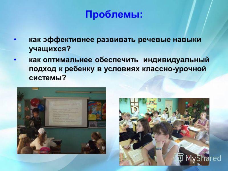 Проблемы: как эффективнее развивать речевые навыки учащихся? как оптимальнее обеспечить индивидуальный подход к ребенку в условиях классно-урочной системы?