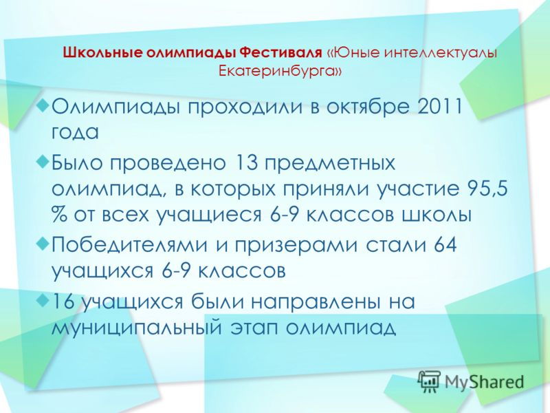 Школьные олимпиады Фестиваля «Юные интеллектуалы Екатеринбурга» Олимпиады проходили в октябре 2011 года Было проведено 13 предметных олимпиад, в которых приняли участие 95,5 % от всех учащиеся 6-9 классов школы Победителями и призерами стали 64 учащи