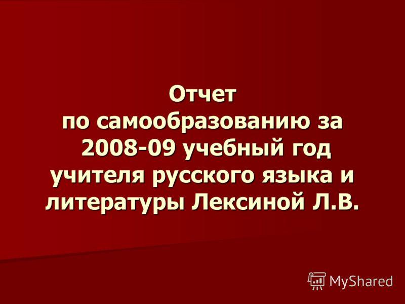 Отчет по самообразованию за 2008-09 учебный год учителя русского языка и литературы Лексиной Л.В.