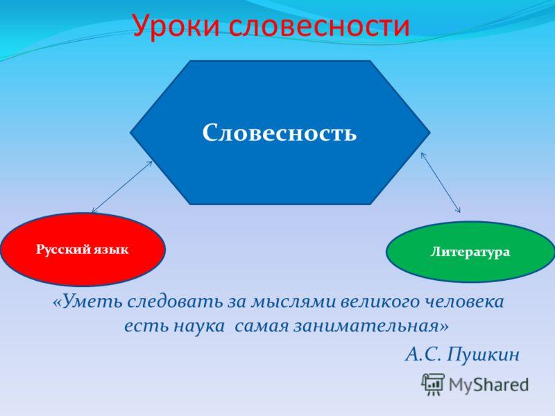 Уроки словесности «Уметь следовать за мыслями великого человека есть наука самая занимательная» А.С. Пушкин Словесность Русский язык Литература