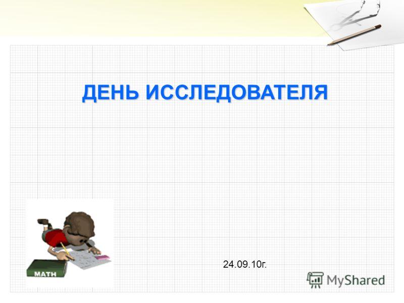 ДЕНЬ ИССЛЕДОВАТЕЛЯ 24.09.10г.
