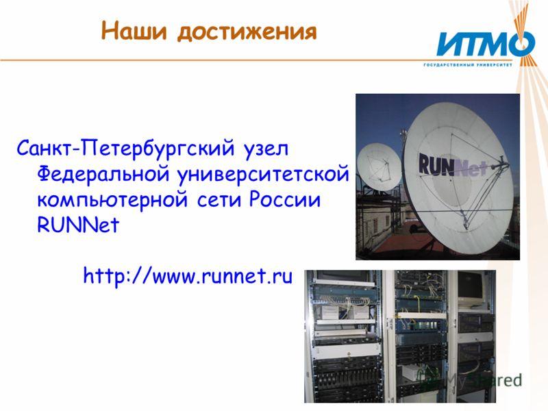 Наши достижения Санкт-Петербургский узел Федеральной университетской компьютерной сети России RUNNet http://www.runnet.ru