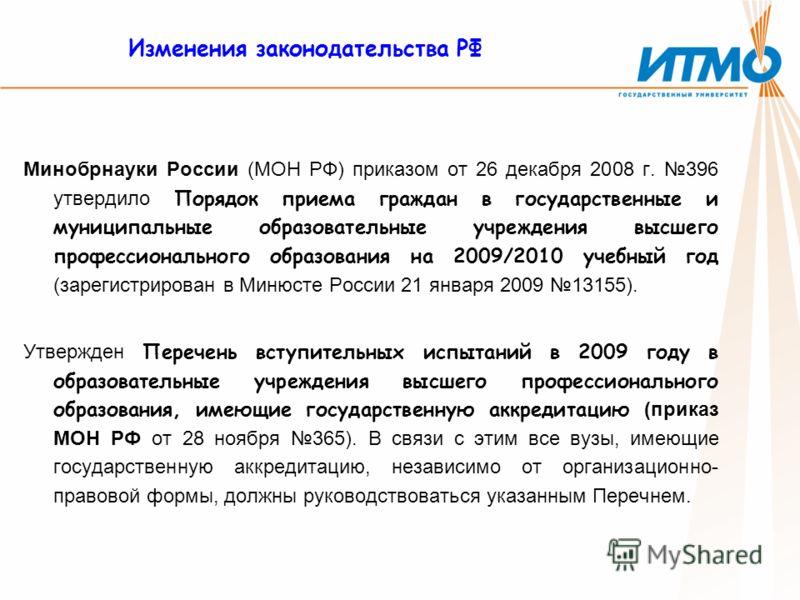 Изменения законодательства РФ Минобрнауки России (МОН РФ) приказом от 26 декабря 2008 г. 396 утвердило Порядок приема граждан в государственные и муниципальные образовательные учреждения высшего профессионального образования на 2009/2010 учебный год