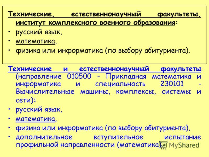Технические, естественнонаучный факультеты, институт комплексного военного образования: русский язык, математика, физика или информатика (по выбору абитуриента). Технические и естественнонаучный факультеты (направление 010500 - Прикладная математика