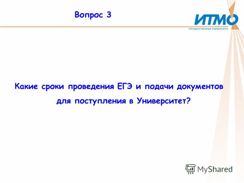 Вопрос 3 Какие сроки проведения ЕГЭ и подачи документов для поступления в Университет?