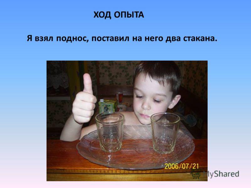 ХОД ОПЫТА Я взял поднос, поставил на него два стакана.