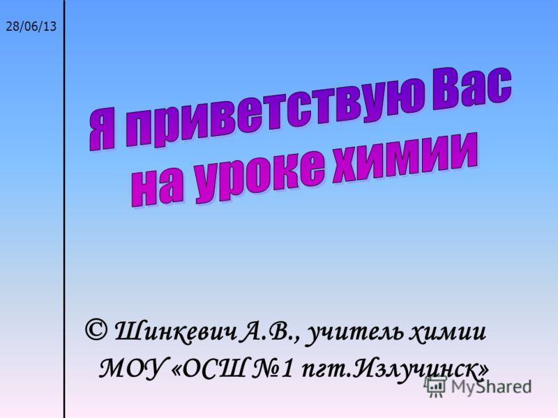 28/06/13 © Шинкевич А.В., учитель химии МОУ «ОСШ 1 пгт.Излучинск»