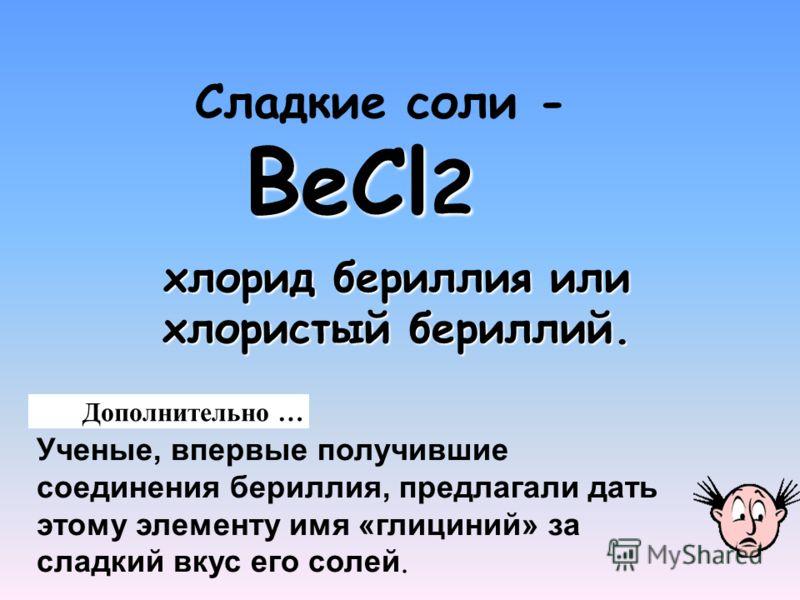 ВеCl 2 Сладкие соли - ВеCl 2 Дополнительно … Ученые, впервые получившие соединения бериллия, предлагали дать этому элементу имя «глициний» за сладкий вкус его солей. хлорид бериллия или хлористый бериллий.