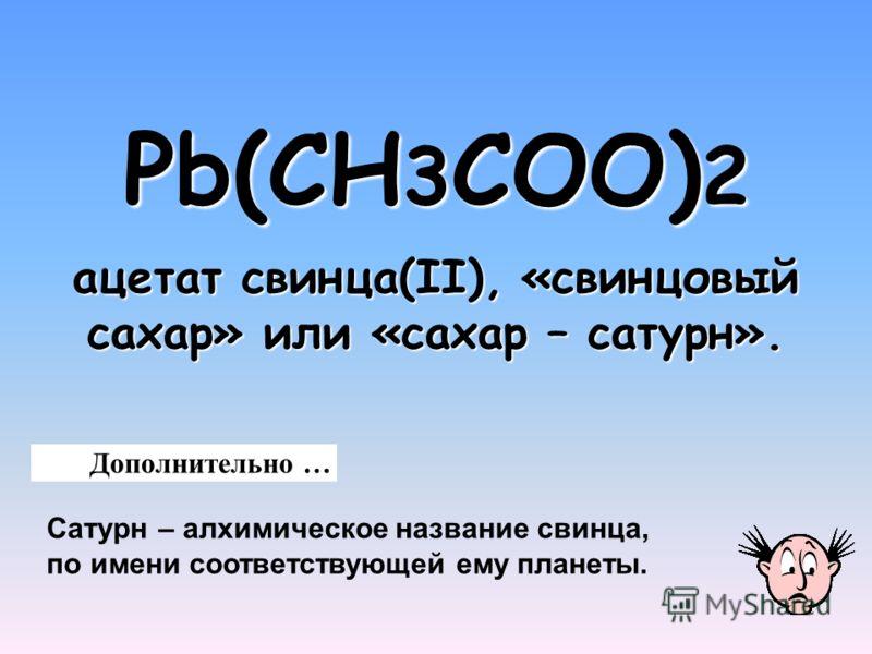 Pb(CH 3 COO) 2 Pb(CH 3 COO) 2 ацетат свинца(II), «свинцовый сахар» или «сахар – сатурн». Дополнительно … Сатурн – алхимическое название свинца, по имени соответствующей ему планеты.