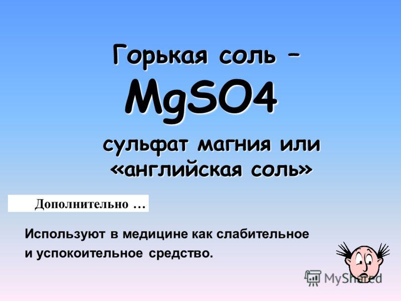 Горькая соль – MgSO 4 Горькая соль – MgSO 4 Используют в медицине как слабительное и успокоительное средство. Дополнительно … сульфат магния или «английская соль»
