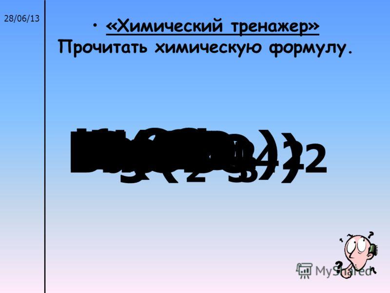 28/06/13 «Химический тренажер» Прочитать химическую формулу. Fe(NO 2 ) 2 ZnSNaNO 3 CaF 2 MgSO 4 KHCO 3 NaCl К 2 CO 3 Ва 3 (PO 4 ) 2