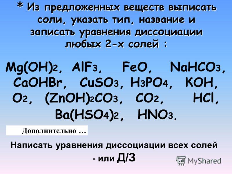 * Из предложенных веществ выписать соли, указать тип, название и записать уравнения диссоциации любых 2-х солей : Mg(ОH) 2, AlF 3, FeO, NaHCO 3, CaOHBr, CuSО 3, H 3 PO 4, КOН, О 2, (ZnOH) 2 СО 3, СО 2, НCl, Ва(HSО 4 ) 2, HNO 3, Дополнительно … Написа