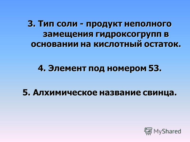 3. Тип соли - продукт неполного замещения гидроксогрупп в основании на кислотный остаток. 4. Элемент под номером 53. 5. Алхимическое название свинца.