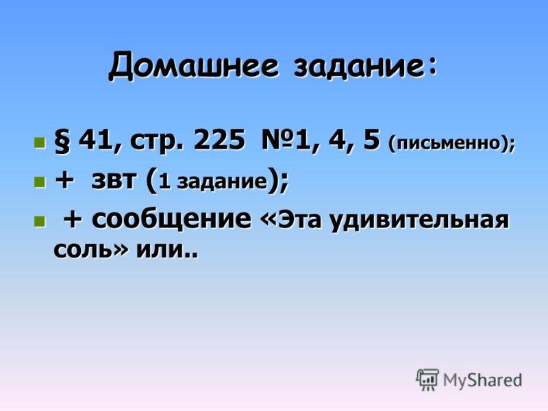 Домашнее задание: § 41, стр. 225 1, 4, 5 (письменно); § 41, стр. 225 1, 4, 5 (письменно); + звт ( 1 задание ); + звт ( 1 задание ); + сообщение « Эта удивительная соль» или.. + сообщение « Эта удивительная соль» или..