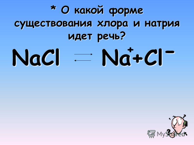 * О какой форме существования хлора и натрия идет речь? NaCl Na+Clˉ +