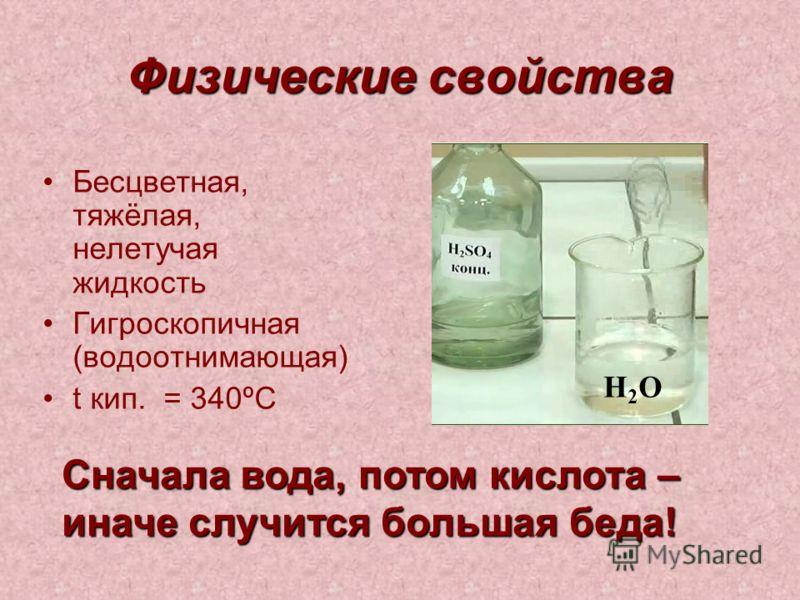 Физические свойства Бесцветная, тяжёлая, нелетучая жидкость Гигроскопичная (водоотнимающая) t кип. = 340ºС Сначала вода, потом кислота – иначе случится большая беда! Н2ОН2О