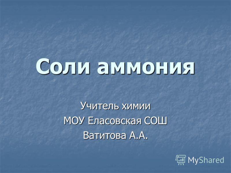 Соли аммония Учитель химии МОУ Еласовская СОШ Ватитова А.А.