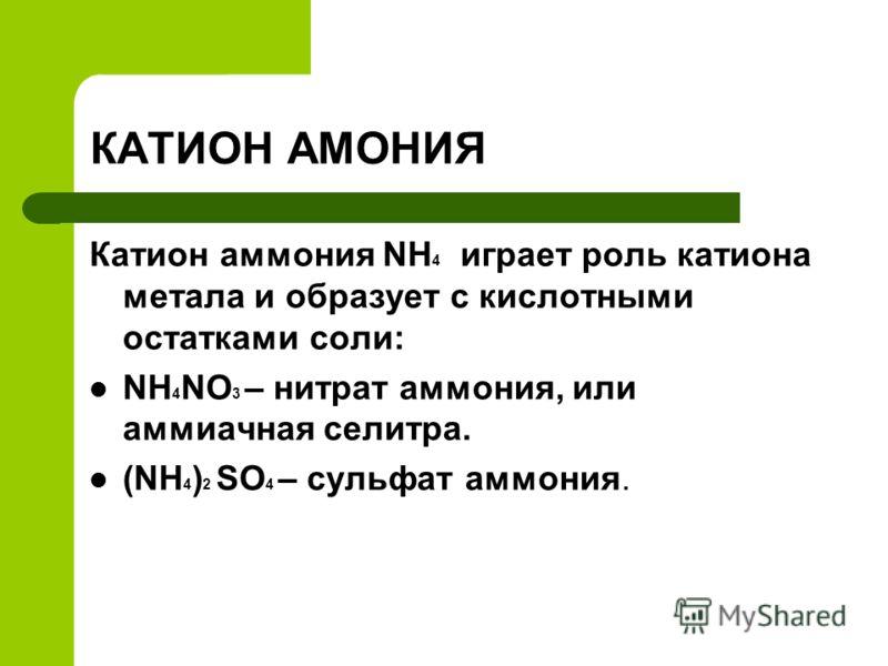 КАТИОН АМОНИЯ Катион аммония NH 4 играет роль катиона метала и образует с кислотными остатками соли: NH 4 NO 3 – нитрат аммония, или аммиачная селитра. (NH 4 ) 2 SO 4 – сульфат аммония.