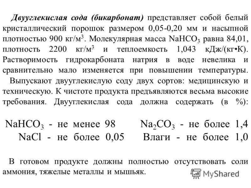 Двууглекислая сода (бикарбонат) представляет собой белый кристаллический порошок размером 0,05-0,20 мм и насыпной плотностью 900 кг/м 3. Молекулярная масса NaHCO 3 равна 84,01, плотность 2200 кг/м 3 и теплоемкость 1,043 кДж/(кгК). Растворимость гидро