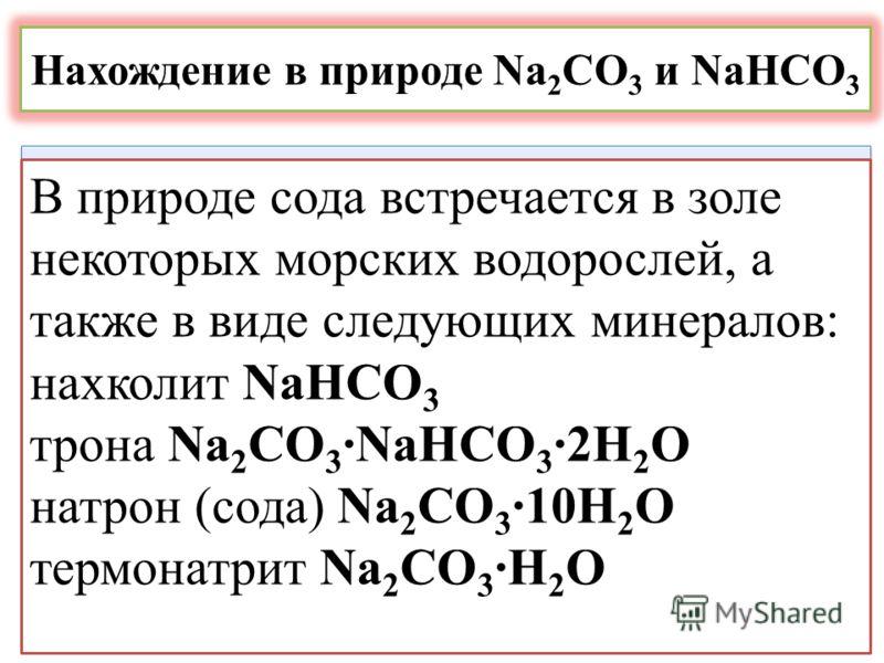 Нахождение в природе Na 2 CO 3 и NaHCO 3 В природе сода встречается в золе некоторых морских водорослей, а также в виде следующих минералов: нахколит NaHCO 3 трона Na 2 CO 3 ·NaHCO 3 ·2H 2 O натрон (сода) Na 2 CO 3 ·10H 2 O термонатрит Na 2 CO 3 ·Н 2
